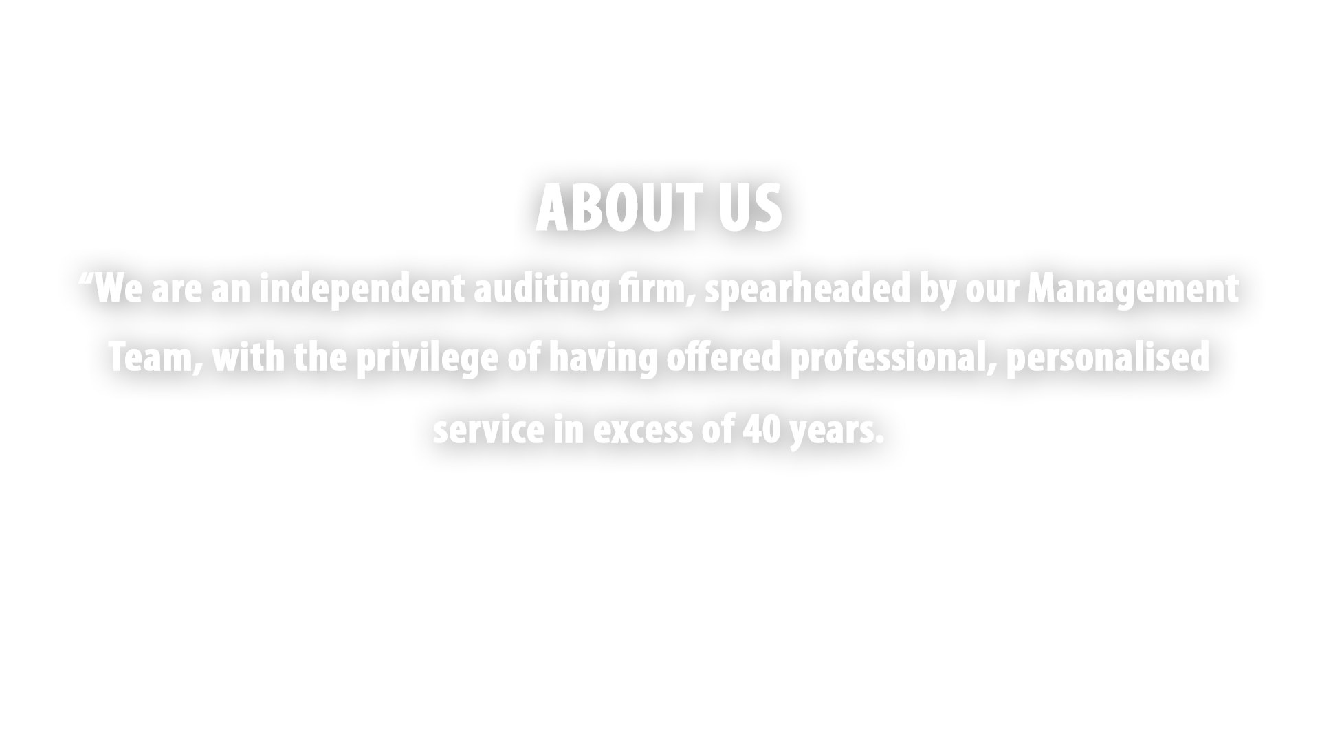 """We are an independent auditing firm, spearheaded by our Management Team, with the privilege of having offered professional, personalised service in excess of 40 years."
