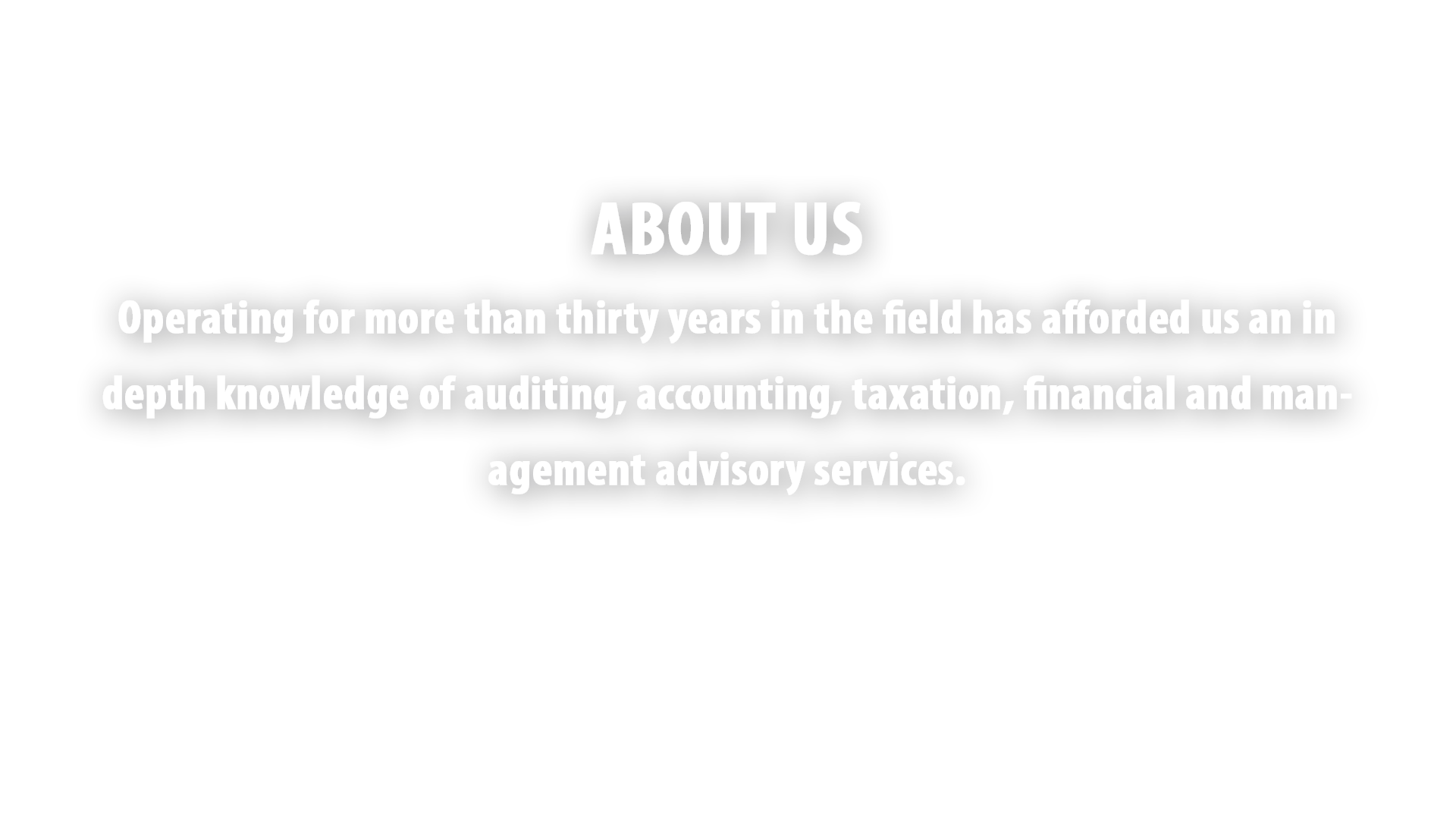 Operating for more than thirty years in the field has afforded us an in depth knowledge of auditing, accounting, taxation, financial and management advisory services.